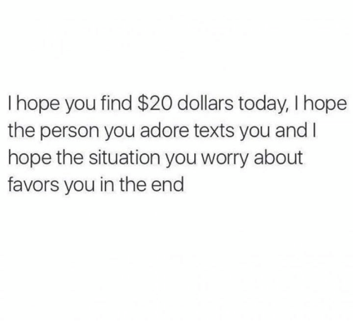 Relationships, Today, and Favors: I hope you find $20 dollars today, I hope  the person you adore texts you and I  hope the situation you worry about  favors you in the end