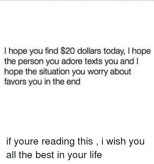 Life, Best, and Today: I hope you find $20 dollars today, I hope  the person you adore texts you and I  hope the situation you worry about  favors you in the end if youre reading this , i wish you all the best in your life