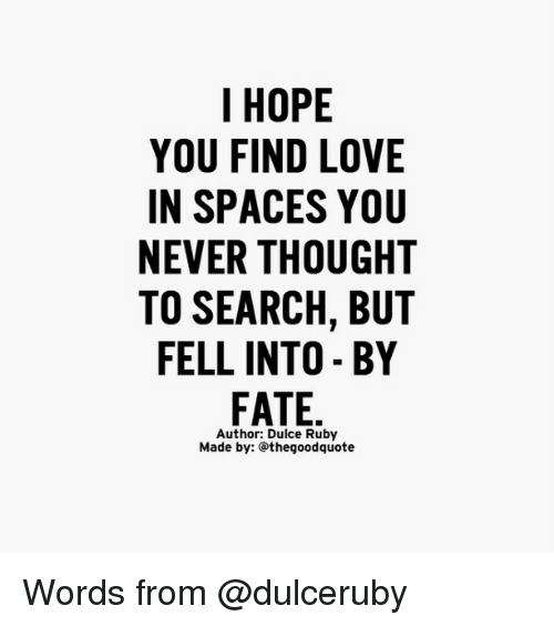 Memes, 🤖, and Find: I HOPE  YOU FIND LOVE  IN SPACES YOU  NEVER THOUGHT  TO SEARCH, BUT  FELL INTO BY  FATE  Author: Dulce Ruby  Made by: thegoodquote Words from @dulceruby