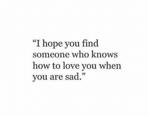 "Love, How To, and Sad: ""I hope you find  someone who knows  how to love you when  you are sad.""  02"