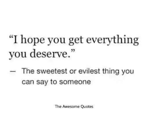 I Hope You Get Everything You Deserve The Sweetest Or Evilest Thing