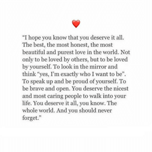"""Beautiful, Life, and Love: """"I hope you know that you deserve it all.  The best, the most honest, the most  beautiful and purest love in the world. Not  only to be loved by others, but to be loved  by yourself. To look in the mirror and  think """"yes, I'm exactly who I want to be"""".  To speak up and be proud of yourself. To  be brave and open. You deserve the nicest  and most caring people to walk into your  life. You deserve it all, you know. The  whole world. And you should never  forget."""""""