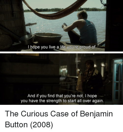 Life, Benjamin Button, and Live: I hope you live a life youre proud of  And if you find that you're not, I hope  you have the strength to start all over again. The Curious Case of Benjamin Button (2008)