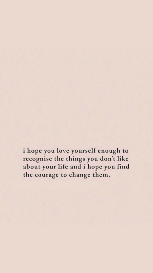 Life, Love, and Change: i hope you love yourself enough to  recognise the things you don't like  a d i hope vou find  bout your life an  the courage to change them.