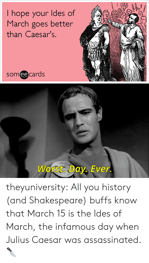 Shakespeare, Target, and Tumblr: I hope your ldes of  March goes better  than Caesar's.  someecards  ее   Worst. Day. Ever. theyuniversity:  All you history (and Shakespeare) buffs know that March 15 is the Ides of March, the infamous day when Julius Caesar was assassinated. 🔪