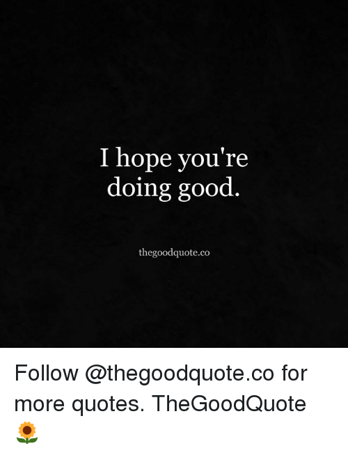 I Hope You're Doing Good Thegoodquoteco Follow for More Quotes