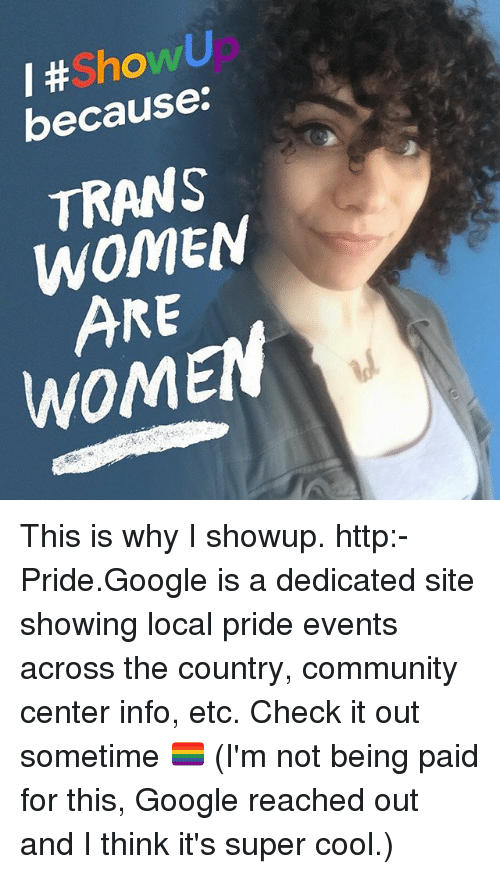 Community, Google, and Memes: I # howU  because.  TRANS  WOMEN  ARE  WOMEN This is why I showup. http:-Pride.Google is a dedicated site showing local pride events across the country, community center info, etc. Check it out sometime 🏳️🌈 (I'm not being paid for this, Google reached out and I think it's super cool.)