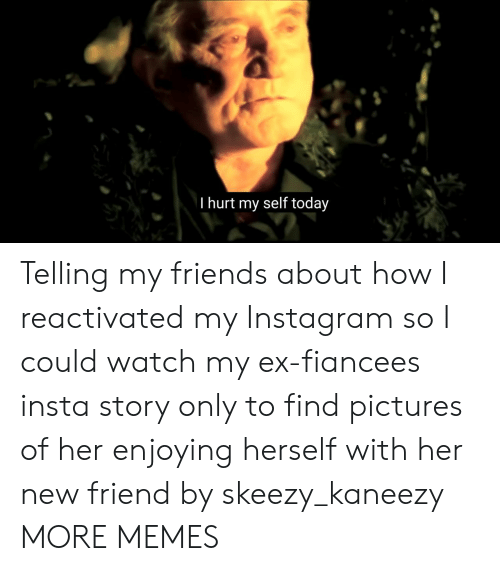 Dank, Friends, and Instagram: I hurt my self today Telling my friends about how I reactivated my Instagram so I could watch my ex-fiancees insta story only to find pictures of her enjoying herself with her new friend by skeezy_kaneezy MORE MEMES