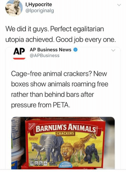 Animals, Memes, and News: I,Hypocrite  alporiginalg  We did it guys. Perfect egalitarian  utopia achieved. Good job every one  AP Business News  @APBusiness  Cage-free animal crackers? New  boxes show animals roaming free  rather than behind bars after  pressure from PETA.  BARNUM'S ANIMALS  CRACKERS  NEW LOOK  UM