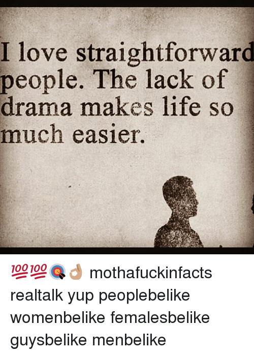 Life, Love, and Memes: I I love straightforward  people. The lack of  drama makes life s  much easier. 💯💯🎯👌🏽 mothafuckinfacts realtalk yup peoplebelike womenbelike femalesbelike guysbelike menbelike