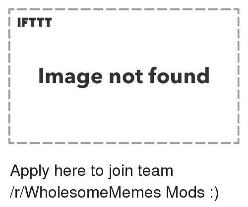 Image, Team, and Mods: I IFTTT  Image not found Apply here to join team /r/WholesomeMemes Mods :)