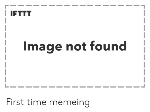 Image, Time, and First: I IFTTT  Image not found First time memeing