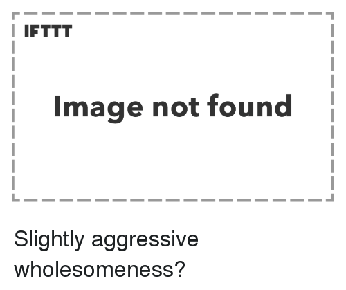Image, Aggressive, and  Not Found: I IFTTT  Image not found Slightly aggressive wholesomeness?