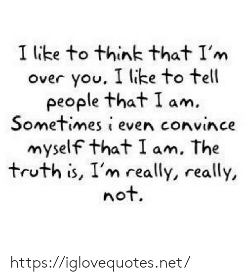 Truth, Net, and Think: I ike to think that I'm  over you. I like to tell  people that I am.  Sometimes i even convince  myself that I am. The  truth is, I'm really, really,  not. https://iglovequotes.net/