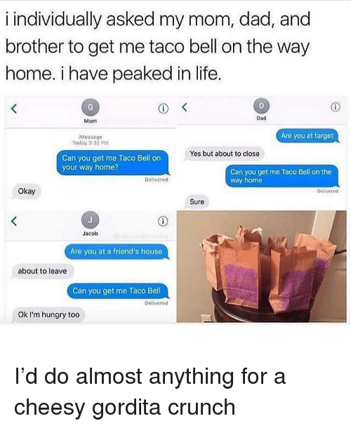 Dad, Friends, and Hungry: i individually asked my mom, dad, and  brother to get me taco bell on the way  home. i have peaked in life  Dad  Mom  Are you at target  Message  Today 9:32 PM  Yes but about to close  Can you get me Taco Bell on  your way home?  Can you get me Taco Bell on the  way home  Deliveretd  Okay  petivered  Sure  Jacob  Are you at a friend's house  about to leave  Can you get me Taco Bell  Detivered  Ok l'm hungry too I'd do almost anything for a cheesy gordita crunch