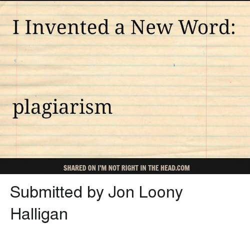 Memes, 🤖, and Plagiarism: I Invented a New Word:  plagiarism  SHARED ON I'M NOT RIGHT IN THE HEAD.COM Submitted by Jon Loony Halligan