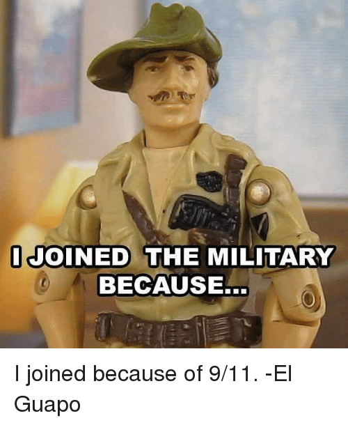 9/11, Memes, and Military: I JOINED THE MILITARY  BECAUSE... I joined because of 9/11. -El Guapo