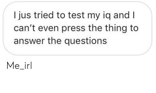 I Jus Tried to Test My Iq and I Can't Even Press the Thing to Answer