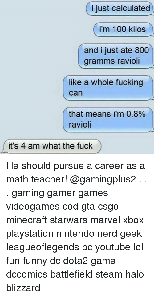 Anaconda, Fucking, and Funny: i just calculated  i'm 100 kilos  and i just ate 800  gramms ravioli  like a whole fucking  can  that means i'm 0.8%  ravioli  it's 4 am what the fuck He should pursue a career as a math teacher! @gamingplus2 . . . gaming gamer games videogames cod gta csgo minecraft starwars marvel xbox playstation nintendo nerd geek leagueoflegends pc youtube lol fun funny dc dota2 game dccomics battlefield steam halo blizzard