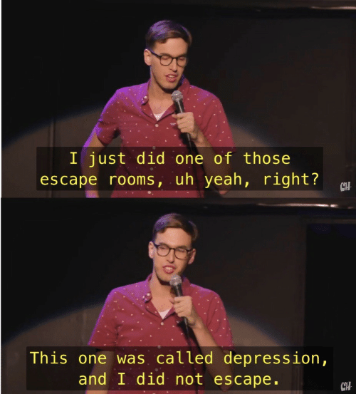 Yeah, Depression, and And I Did: I just did one of those  escape rooms, uh yeah, right?  CH  This one was called depression,  and I did not escape.  CHH