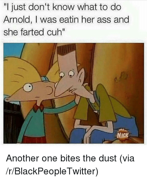 "Another One, Ass, and Blackpeopletwitter: ""I just don't know what to do  Arnold, I was eatin her ass and  she farted cuh""  NICK <p>Another one bites the dust (via /r/BlackPeopleTwitter)</p>"