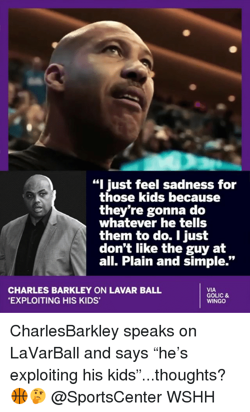 "Memes, SportsCenter, and Wshh: ""I just feel sadness for  those kids because  they're gonna do  whatever he tells  them to do. I just  don't like the guy at  all. Plain and simple.""  CHARLES BARKLEY ON LAVAR BALL  EXPLOITING HIS KIDS'  VIA  GOLIC &  WINGO CharlesBarkley speaks on LaVarBall and says ""he's exploiting his kids""...thoughts? 🏀🤔 @SportsCenter WSHH"