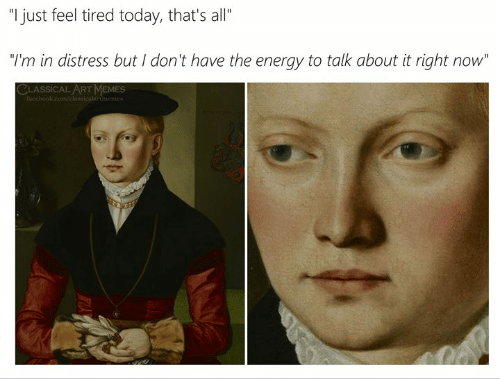 "Energy, Today, and Classical Art: ""I just feel tired today, that's all""  ""I'm in distress but I don't have the energy to talk about it right now""  bo"