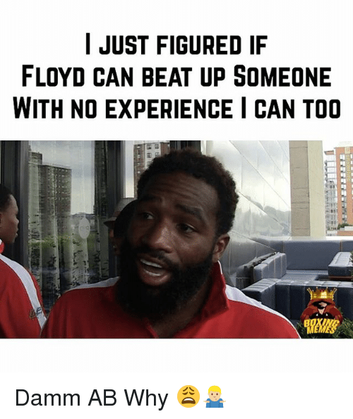 Memes, Experience, and 🤖: I JUST FIGURED IF  FLOYD CAN BEAT UP SOMEONE  WITH NO EXPERIENCE I CAN TOO Damm AB Why 😩🤷🏼♂️