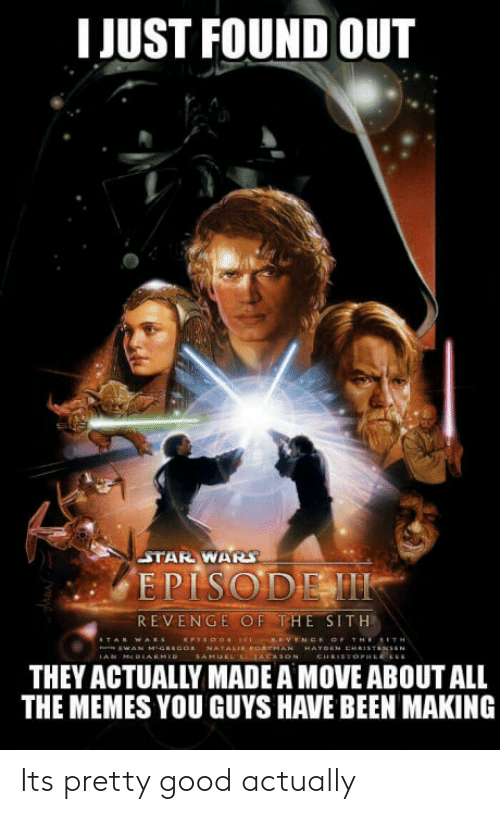 Memes, Revenge, and Sith: I JUST FOUND OUT  STAR WAR  EPISODEM  REVENGE OF THE SITH  THEY ACTUALLY MADE A MOVE ABOUT ALL  THE MEMES YOU GUYS HAVE BEEN MAKING Its pretty good actually