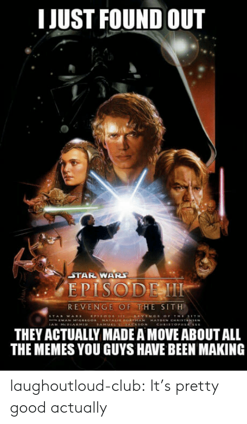 Club, Memes, and Revenge: I JUST FOUND OUT  STAR WAR  EPISODEM  REVENGE OF THE SITH  THEY ACTUALLY MADE A MOVE ABOUT ALL  THE MEMES YOU GUYS HAVE BEEN MAKING laughoutloud-club:  It's pretty good actually