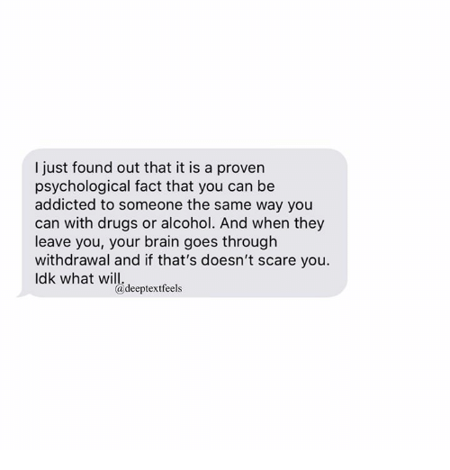 Drugs, Scare, and Addicted: I just found out that it is a proven  psychological fact that you can be  addicted to someone the same way you  can with drugs or alcohol. And when they  leave you, your brain goes through  withdrawal and if that's doesn't scare you.  Idk what will  @deeptextfeels