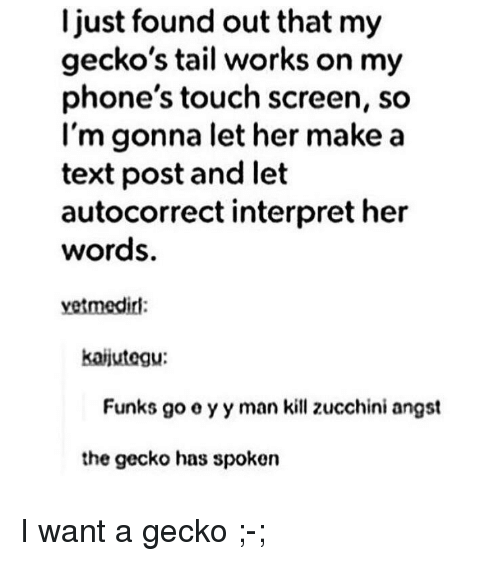 Autocorrect, Text, and Her: I just found out that my  gecko's tail works on my  phone's touch screen, so  l'm gonna let her make a  text post and let  autocorrect interpret her  words.  vetmedirl:  kaijutegu:  Funks go o y y man kill zucchini angst  the gecko has spoken <p>I want a gecko ;-;</p>