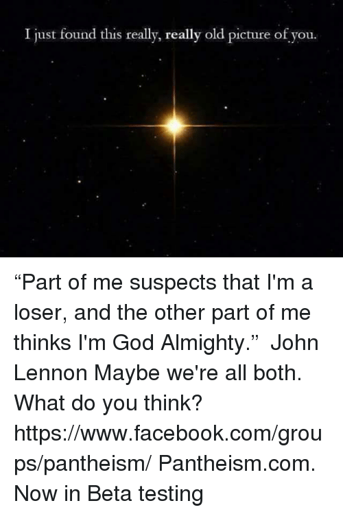 "John Lennon, Memes, and 🤖: I just found this really, really old picture of you. ""Part of me suspects that I'm a loser, and the other part of me thinks I'm God Almighty.""  ― John Lennon  Maybe we're all both.  What do you think? https://www.facebook.com/groups/pantheism/  Pantheism.com. Now in Beta testing"