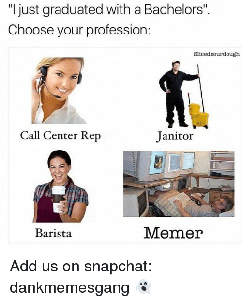 """Memes, Snapchat, and Barista: """"I just graduated with a Bachelors"""".  Choose your profession:  Slicedsourdough  Call Center Rep  Janitor  Barista  Memer Add us on snapchat: dankmemesgang 👻"""