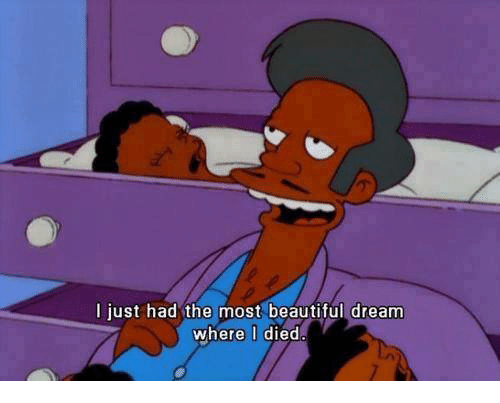 Beautiful, Dank Memes, and Dreams: I just had the most beautiful dream  where I died