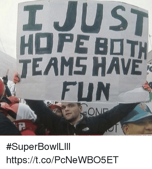 Memes, Hope, and 🤖: I JUST  HOPE BOTH  TEAMS HAVE  FUN #SuperBowlLlll https://t.co/PcNeWBO5ET