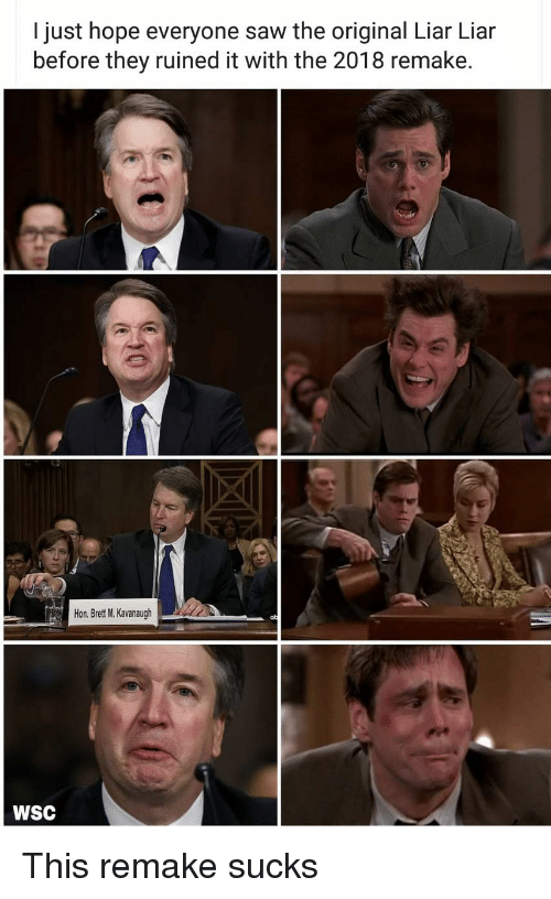Politics, Saw, and Hope: I just hope everyone saw the original Liar Liar  before they ruined it with the 2018 remake.  Hon. Brett M. Kavanaugh  WSC