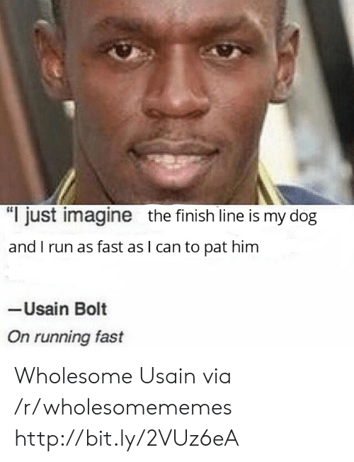 """Finish Line, Run, and Usain Bolt: """"I just imagine the finish line is my dog  and I run as fast as I can to pat him  Usain Bolt  On running fast Wholesome Usain via /r/wholesomememes http://bit.ly/2VUz6eA"""