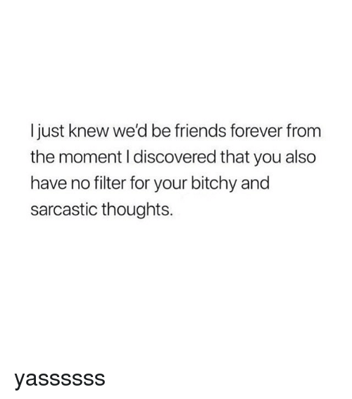 Friends, Forever, and Girl Memes: I just knew we'd be friends forever from  the moment I discovered that you also  have no filter for your bitchy and  sarcastic thoughts. yassssss