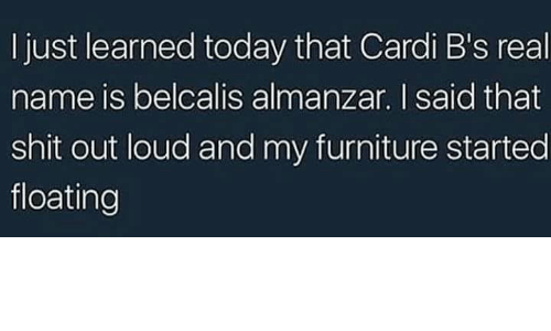 Shit, Furniture, and Today: I just learned today that Cardi B's real  name is belcalis almanzar. I said that  shit out loud and my furniture started  floating