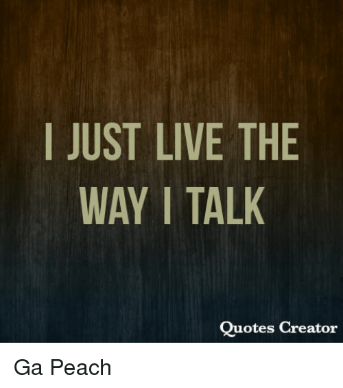 Quotes Creator Adorable I Just Live The Way I Talk Quotes Creator Ga Peach  Meme On Me