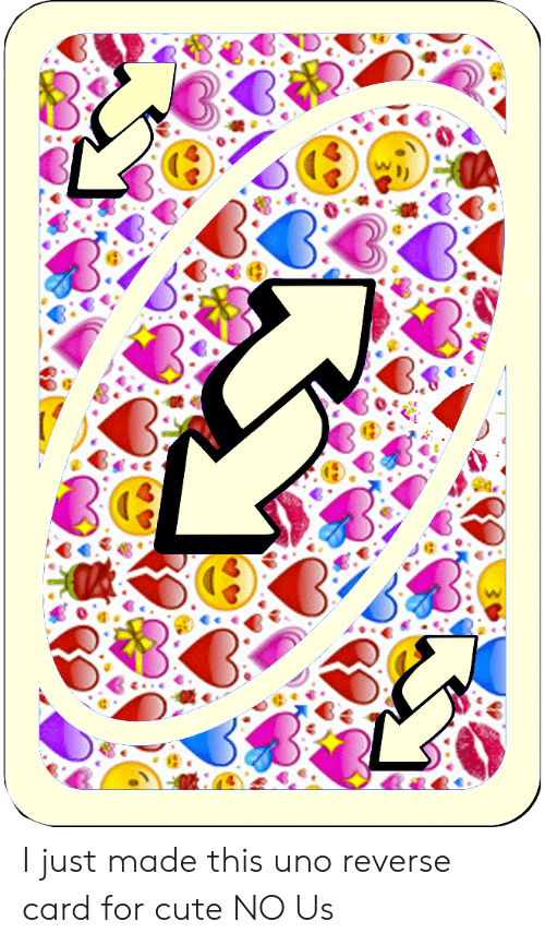 I Just Made This Uno Reverse Card For Cute No Us Cute Meme On Me Me