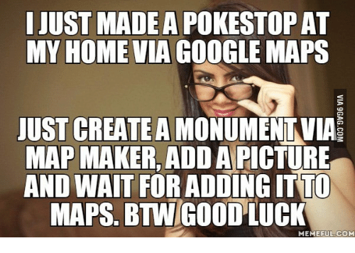 Google Google Maps And Home I Just Madea Pokestopat My Home Via Google Maps Just Create A Monumentvia Map Maker Add A Picture And Wait For Adding Itto