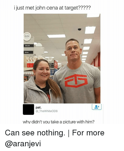 Memes, 🤖, and Cena: i just met john cena at target?????  G24  08  pat.  TheWhiteODB  why didn't you take a picture with him? Can see nothing. | For more @aranjevi