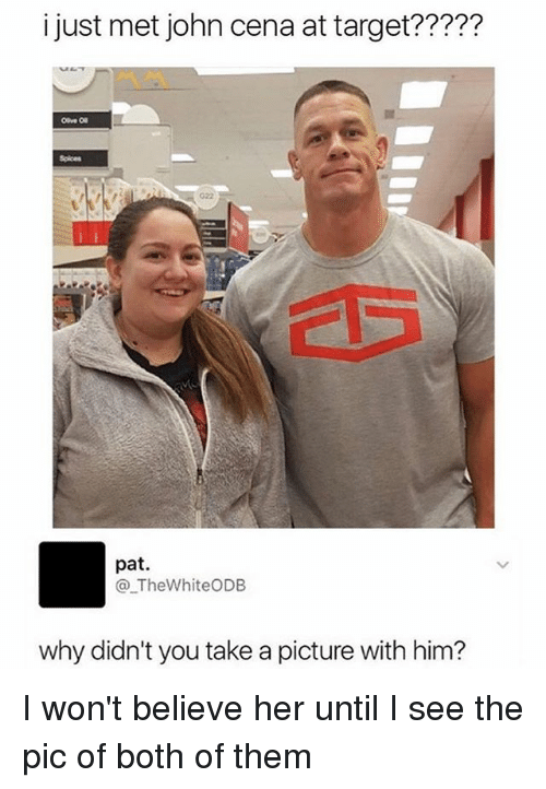 Funny, John Cena, and Target: i just met john cena at target?????  Spices  G22  pat.  @_TheWhiteODB  why didn't you take a picture with him? I won't believe her until I see the pic of both of them