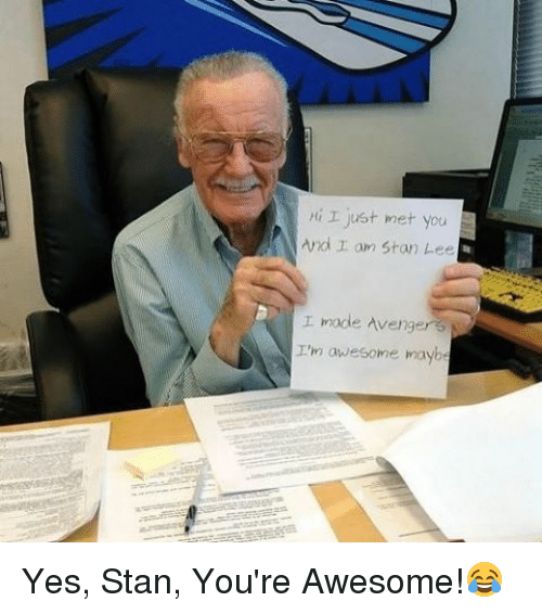 Memes, Stan, and Stan Lee: I just met you  And r am Stan Lee  I made Avenger 3  I'm awesome maybe Yes, Stan, You're Awesome!😂