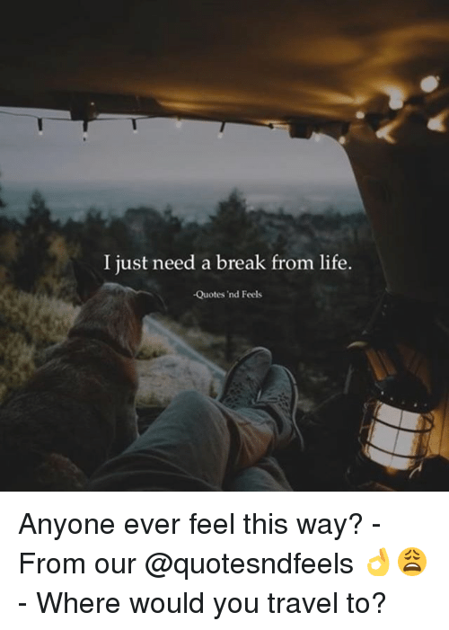 I Just Need a Break From Life -Quotes \'Nd Feels Anyone Ever ...