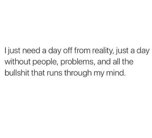 Mind, Reality, and All The: I just need a day off from reality, just a day  without people, problems, and all the  bullshit that runs through my mind.