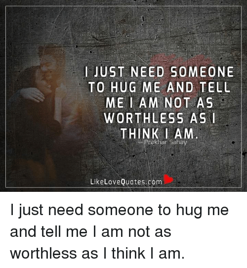 I Just Need Someone To Hug Me And Tell Me I Am Not As Worthless As