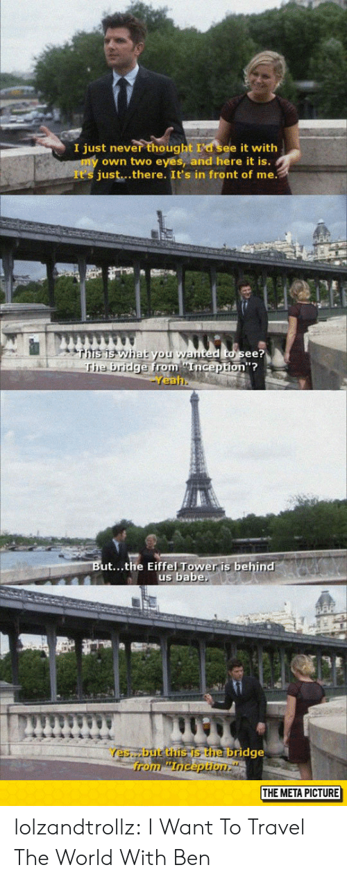 Ted, Tumblr, and Blog: I just never thought La see it with  own two eyes, and here it is.  It's just...there. It's in front of me.  ted to see?  from Enicepton?  on'?  e bridge from nGep  Yea  ut...the Eiffel Tower is behind  us babe  Yes,but the is the bridge  THE META PICTURE lolzandtrollz:  I Want To Travel The World With Ben